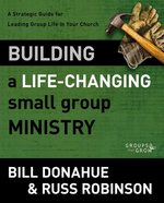 Building a Life Changing Small Group Ministry a Strategic Guide for Leading Group Life in Your Church