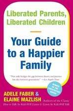 Liberated Parents Liberated Children Your Guide to a Happier Family Reissue