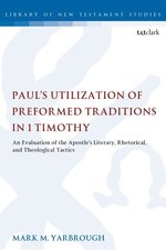 Pauls Utilization of Preformed Traditions in 1 Timothy an Evaluation of the Apostles Literary Rhetorical &Theological Tactics