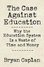 Case Against Education Why the Education System Is a Waste of Time & Money