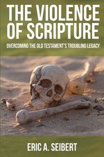 Violence of Scripture Overcoming the Old Testaments Troubling Legacy