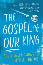 Gospel of Our King Bible Worldview & the Mission of Every Christian