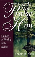 And I Will Praise Him A Guide to Worship in the Psalms