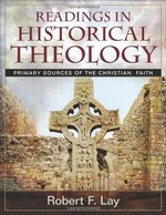 Readings in Historical Theology Primary Sources of the Christian Faith