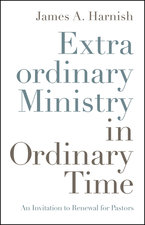 Extraordinary Ministry in Ordinary Time an Invitation to Renewal for Pastors