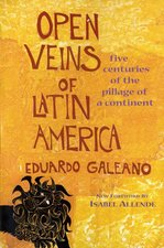 Open Veins of Latin America Five Centuries of the Pillage of a Continent