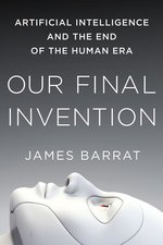 Our Final Invention Artificial Intelligence & the End of the Human Era