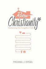 Retrochristianity Reclaiming the Forgotten Faith