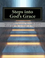 Steps Into Gods Grace Spiritual Formation Through Gods Word & the 12 Steps of Recovery