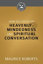 How Do I Develop Heavenly Mindedness & Spiritual Conversation OP!!