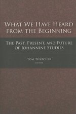 What We Have Heard from the Beginning the Past Present & Future of Johannine Studies