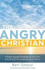 Angry Christian A Bible Based Strategy to Care for & Discipline a Valuable Emotion