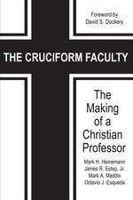 Cruciform Faculty The Making of a Christian Professor