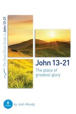 John 13 thru 21 the Place of Greatest Glory 8 Studies for Groups & Individuals