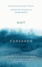 Not Forsaken a Story of Life After Abuse How Faith Brought One Woman from Victim to Survivor