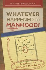 WHATEVER HAPPENED TO MANHOOD A RETURN TO BIBLICAL MANHOOD