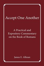 Accept One Another a Practical & Expository Commentary on the Book of Romans