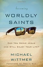 Becoming Worldly Saints Can You Serve Jesus & Still Enjoy Your Life