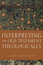 Interpreting the Old Testament Theologically Essays in Honor of Willem A Vangemeren