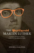 Unreformed Martin Luther a Serious & Not So Serious Look at the Man Behind the Myths