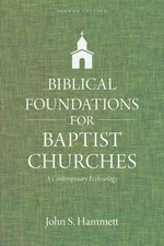 Biblical Foundations for Baptist Churches a Contemporary Ecclesiology Updated & Expanded