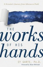 Works of His Hands a Scientists Journey from Atheism to Faith