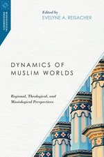 Dynamics of Muslim Worlds Regional Theological & Missiological Perspectives