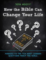 How the Bible Can Change Your Life Answers to the Ten Most Common Questions about the Bible