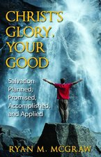 Christs Glory Your Good Salvation Planned Promised Accomplished & Applied