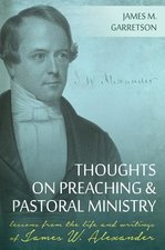 Thoughts on Preaching & Pastoral Ministry Lessons from the Life & Writings of James W Alexander