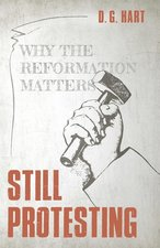 Still Protesting Why the Reformation Still Matters