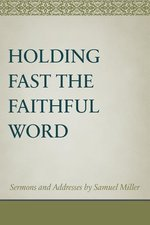 Holding Fast the Faithful Word Sermons & Address by Samuel Miller